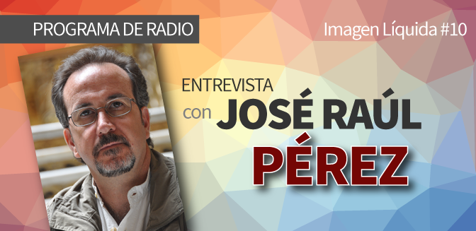 Imagen Líquida Nº 10. Entrevista con José Raúl Pérez
