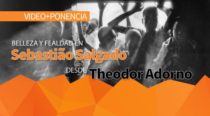Ponencia: Belleza y fealdad en Sebastião Salgado desde Theodor Adorno